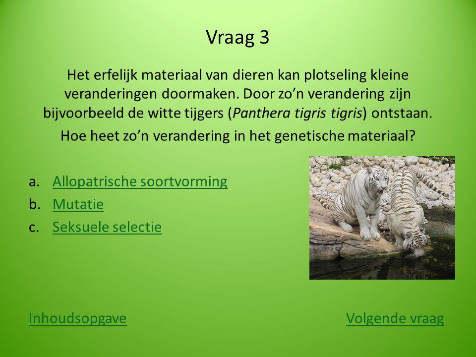 Vraag 3 Het erfelijk materiaal van dieren kan plotseling kleine veranderingen doormaken. Door zo'n verandering zijn bijvoorbeeld de witte tijgers (Pan