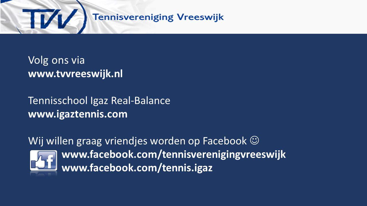 Volg ons via www.tvvreeswijk.nl Tennisschool Igaz Real-Balance www.igaztennis.com Wij willen graag vriendjes worden op Facebook www.facebook.com/tenni
