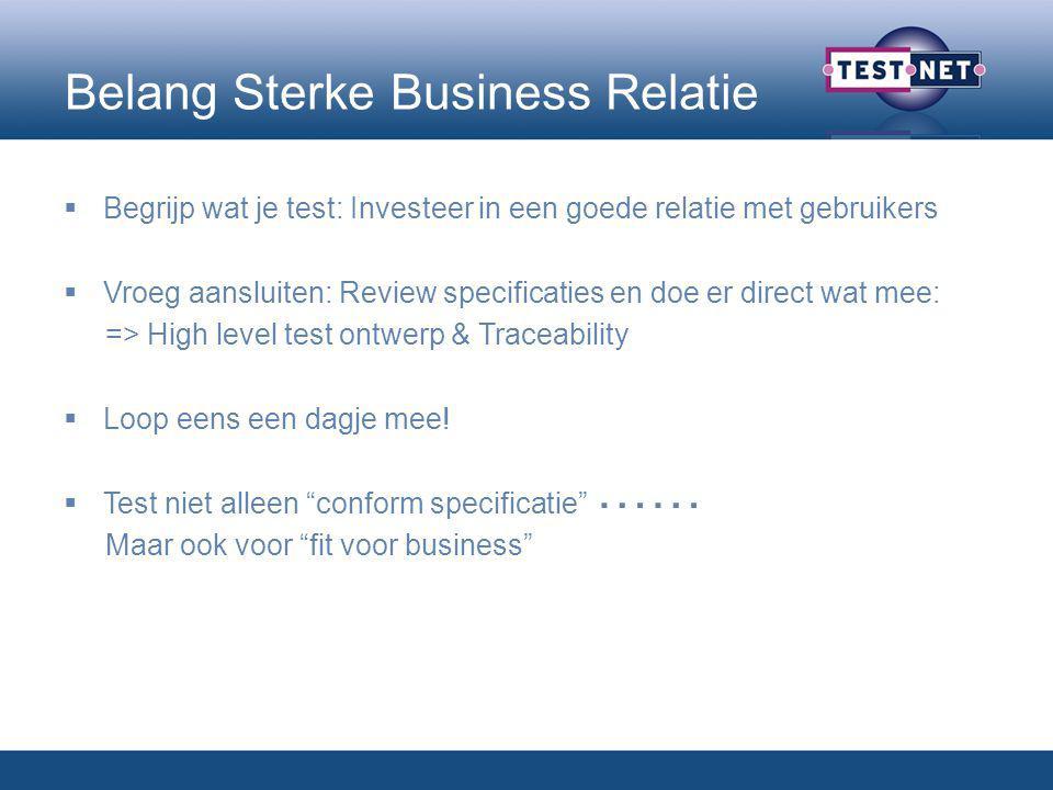 Belang Sterke Business Relatie  Begrijp wat je test: Investeer in een goede relatie met gebruikers  Vroeg aansluiten: Review specificaties en doe er direct wat mee: => High level test ontwerp & Traceability  Loop eens een dagje mee.