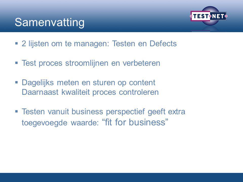 Samenvatting  2 lijsten om te managen: Testen en Defects  Test proces stroomlijnen en verbeteren  Dagelijks meten en sturen op content Daarnaast kwaliteit proces controleren  Testen vanuit business perspectief geeft extra toegevoegde waarde: fit for business