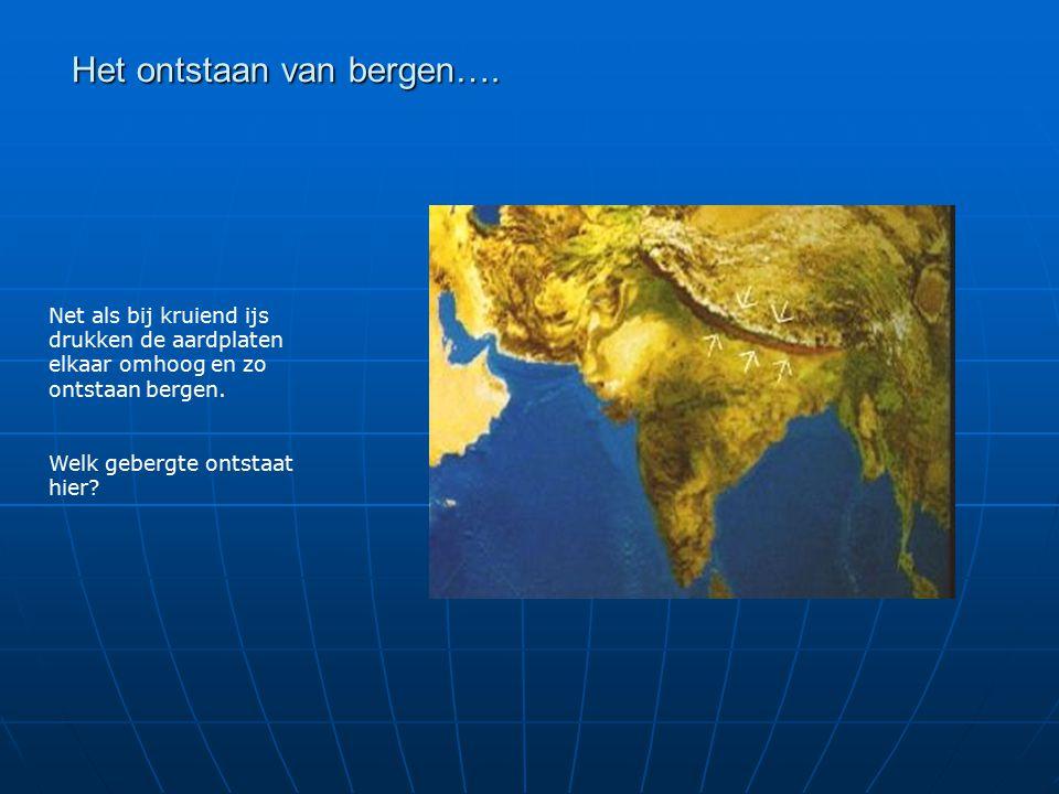 Het ontstaan van bergen…. Net als bij kruiend ijs drukken de aardplaten elkaar omhoog en zo ontstaan bergen. Welk gebergte ontstaat hier?