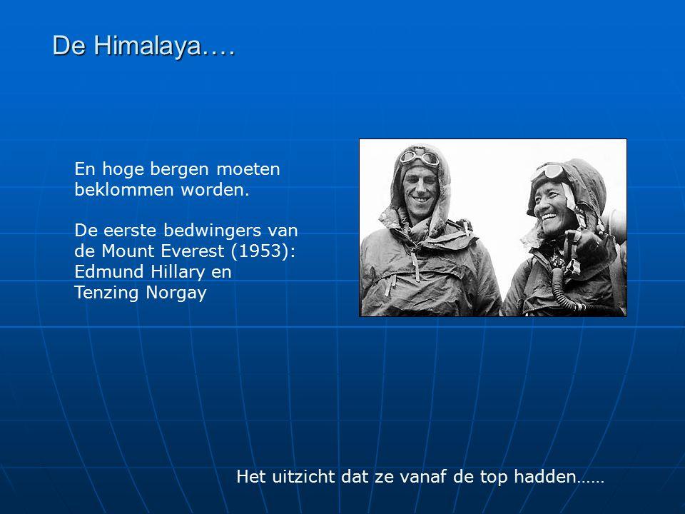 De Himalaya…. En hoge bergen moeten beklommen worden. De eerste bedwingers van de Mount Everest (1953): Edmund Hillary en Tenzing Norgay Het uitzicht