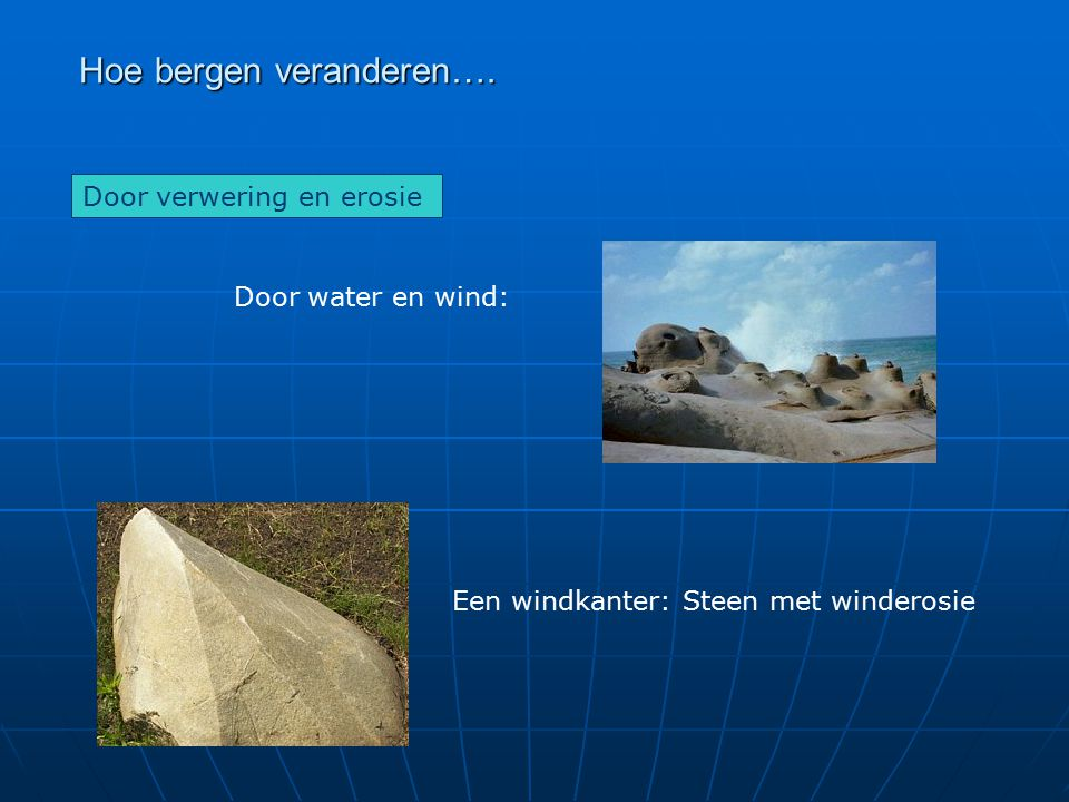 Hoe bergen veranderen…. Door verwering en erosie Door water en wind: Een windkanter: Steen met winderosie
