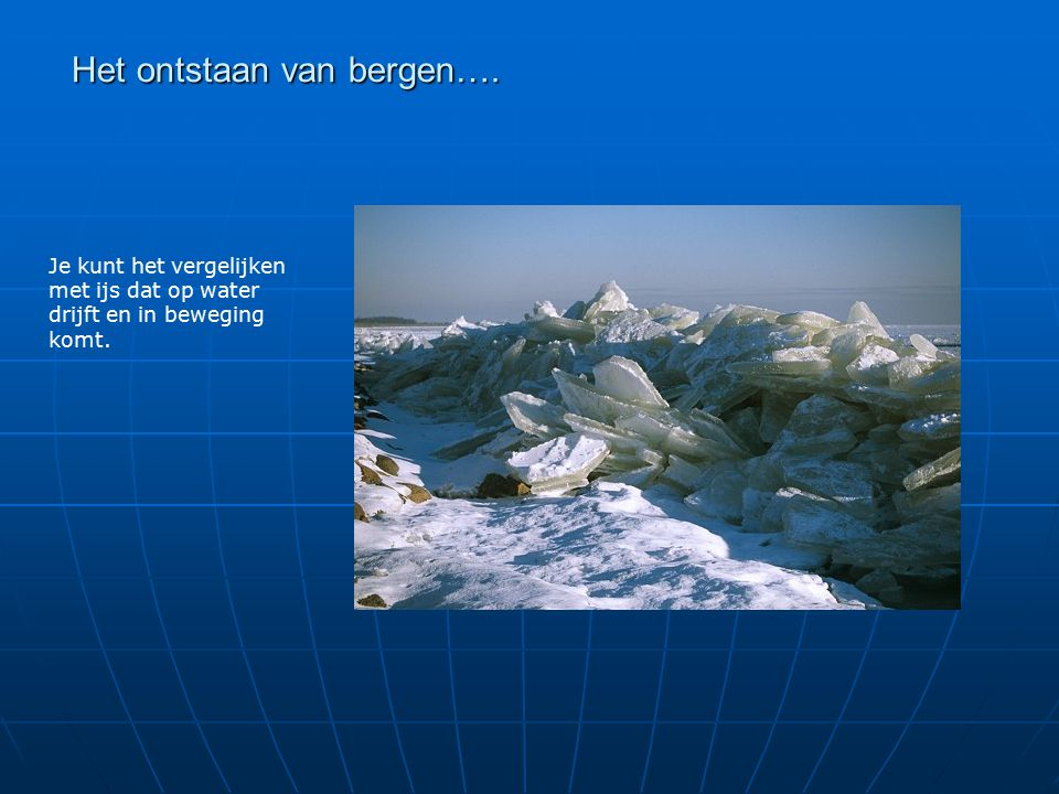 Het ontstaan van bergen…. Je kunt het vergelijken met ijs dat op water drijft en in beweging komt.
