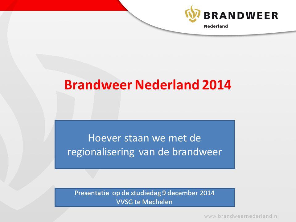 Brandweer Nederland 2014 D Hoever staan we met de regionalisering van de brandweer Presentatie op de studiedag 9 december 2014 VVSG te Mechelen