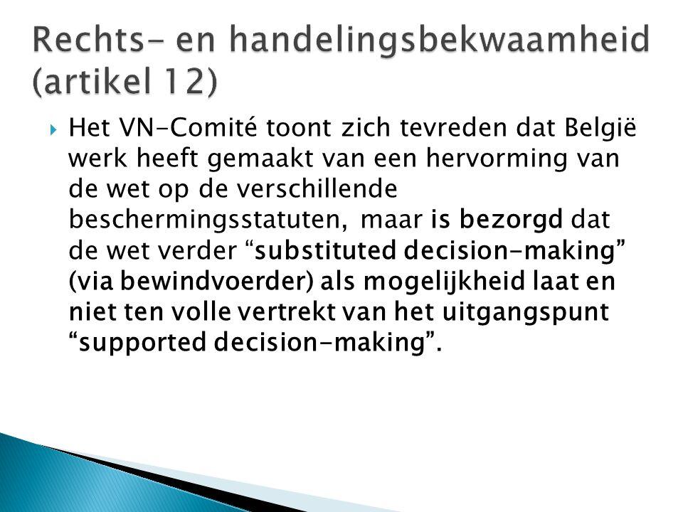  Het VN-Comité toont zich tevreden dat België werk heeft gemaakt van een hervorming van de wet op de verschillende beschermingsstatuten, maar is bezorgd dat de wet verder substituted decision-making (via bewindvoerder) als mogelijkheid laat en niet ten volle vertrekt van het uitgangspunt supported decision-making .