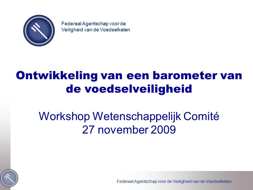 Federaal Agentschap voor de Veiligheid van de Voedselketen Ontwikkeling van een barometer van de voedselveiligheid Workshop Wetenschappelijk Comité 27 november 2009 Federaal Agentschap voor de Veiligheid van de Voedselketen