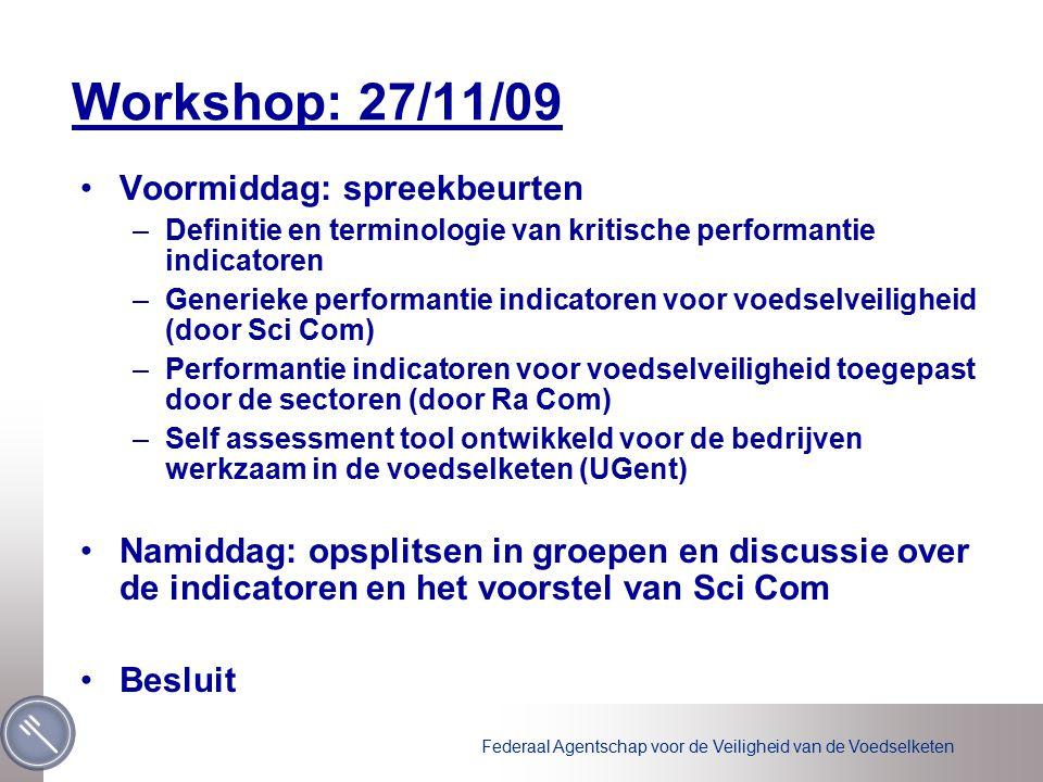 Federaal Agentschap voor de Veiligheid van de Voedselketen Workshop: 27/11/09 Voormiddag: spreekbeurten –Definitie en terminologie van kritische performantie indicatoren –Generieke performantie indicatoren voor voedselveiligheid (door Sci Com) –Performantie indicatoren voor voedselveiligheid toegepast door de sectoren (door Ra Com) –Self assessment tool ontwikkeld voor de bedrijven werkzaam in de voedselketen (UGent) Namiddag: opsplitsen in groepen en discussie over de indicatoren en het voorstel van Sci Com Besluit