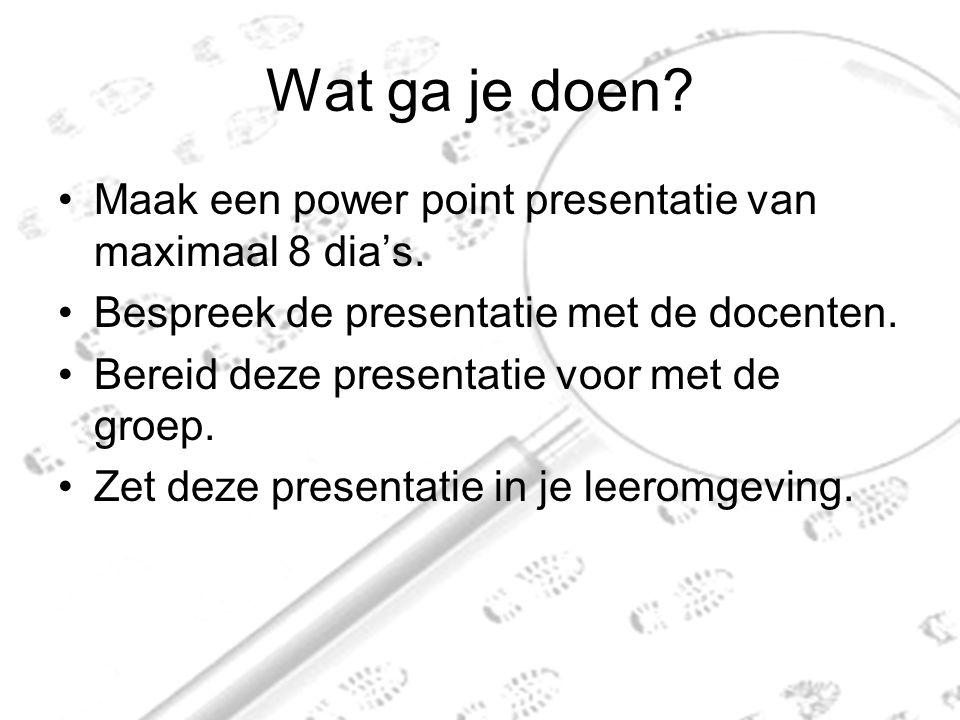 Wat ga je doen.Maak een power point presentatie van maximaal 8 dia's.