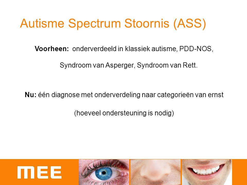 Autisme Spectrum Stoornis (ASS) Voorheen: onderverdeeld in klassiek autisme, PDD-NOS, Syndroom van Asperger, Syndroom van Rett. Nu: één diagnose met o