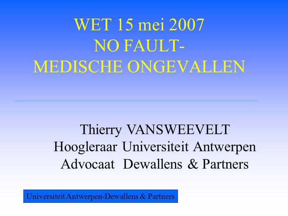 WET 15 mei 2007 NO FAULT- MEDISCHE ONGEVALLEN Thierry VANSWEEVELT Hoogleraar Universiteit Antwerpen Advocaat Dewallens & Partners Universiteit Antwerpen-Dewallens & Partners