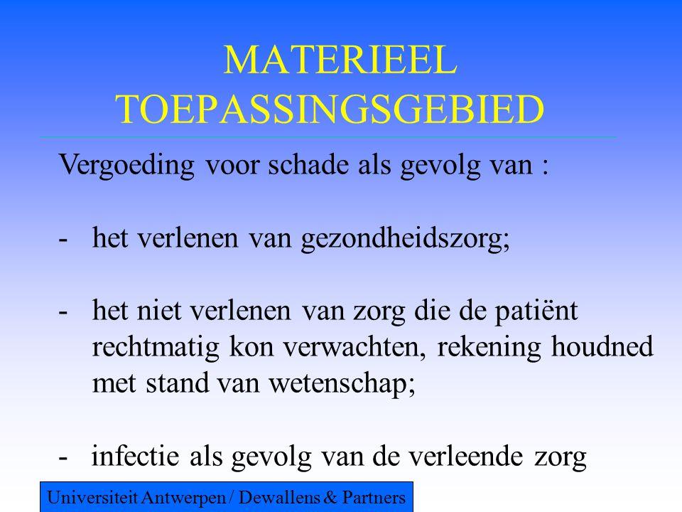 MATERIEEL TOEPASSINGSGEBIED Vergoeding voor schade als gevolg van : -het verlenen van gezondheidszorg; -het niet verlenen van zorg die de patiënt rechtmatig kon verwachten, rekening houdned met stand van wetenschap; - infectie als gevolg van de verleende zorg Universiteit Antwerpen / Dewallens & Partners