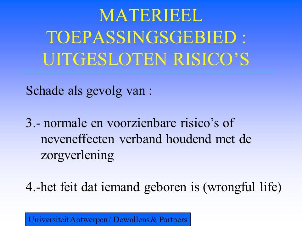 MATERIEEL TOEPASSINGSGEBIED : UITGESLOTEN RISICO'S Schade als gevolg van : 3.- normale en voorzienbare risico's of neveneffecten verband houdend met de zorgverlening 4.-het feit dat iemand geboren is (wrongful life) Universiteit Antwerpen / Dewallens & Partners