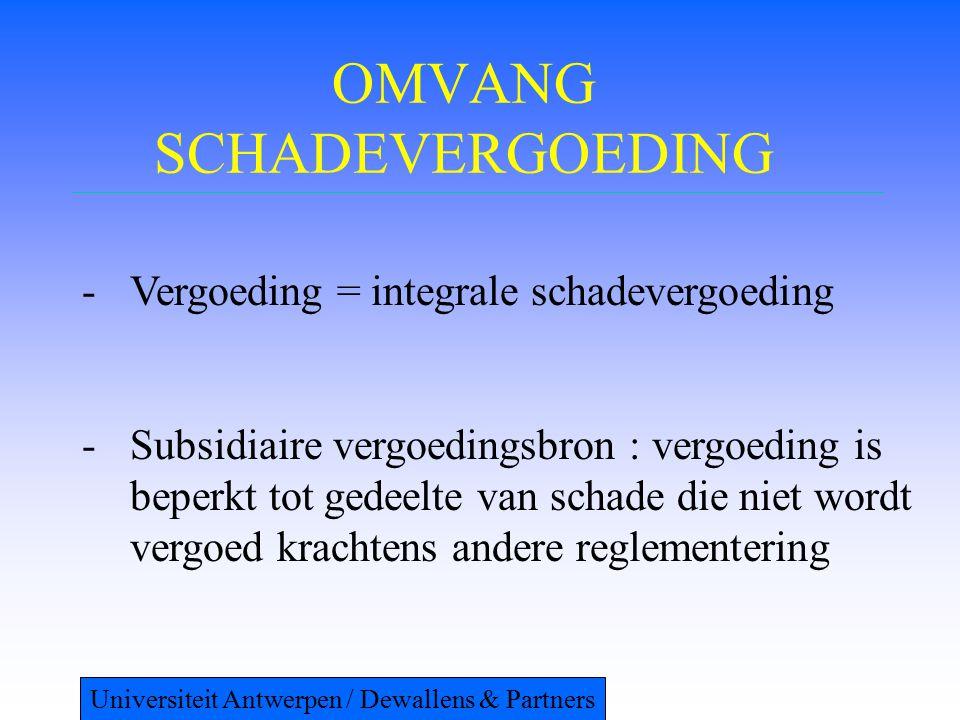 OMVANG SCHADEVERGOEDING -Vergoeding = integrale schadevergoeding -Subsidiaire vergoedingsbron : vergoeding is beperkt tot gedeelte van schade die niet wordt vergoed krachtens andere reglementering Universiteit Antwerpen / Dewallens & Partners