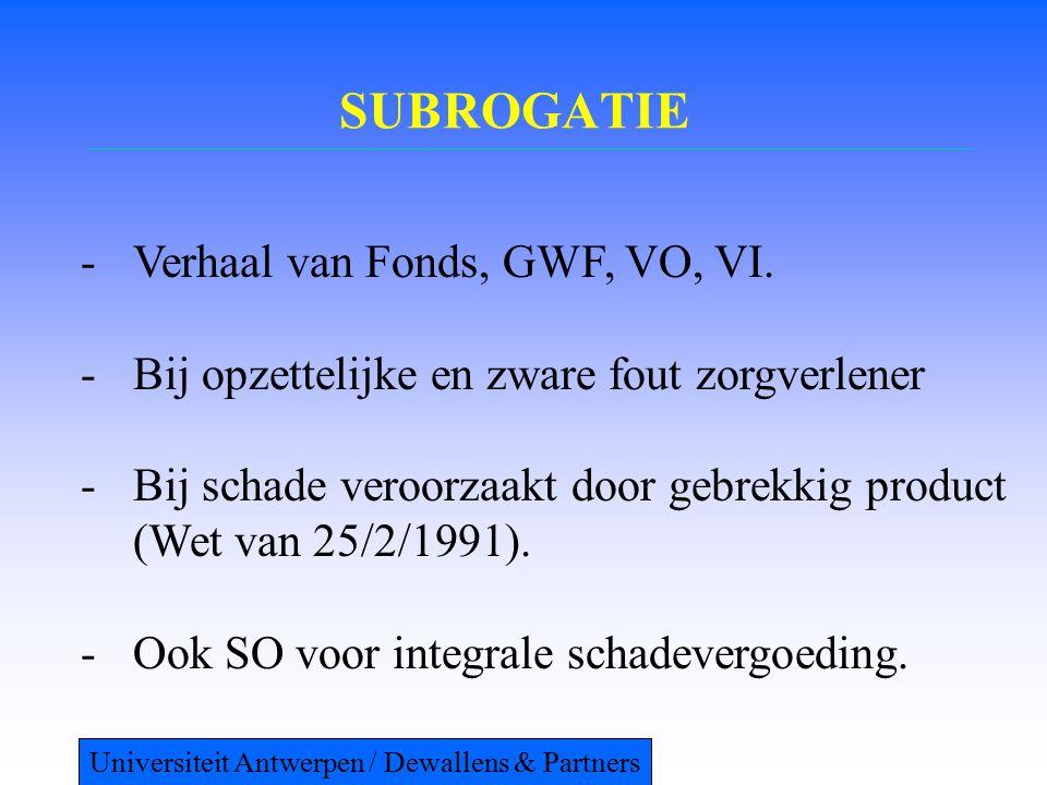SUBROGATIE -Verhaal van Fonds, GWF, VO, VI. -Bij opzettelijke en zware fout zorgverlener -Bij schade veroorzaakt door gebrekkig product (Wet van 25/2/