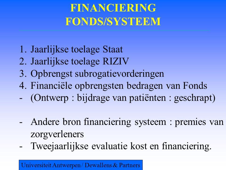 FINANCIERING FONDS/SYSTEEM 1.Jaarlijkse toelage Staat 2.Jaarlijkse toelage RIZIV 3.Opbrengst subrogatievorderingen 4.Financiële opbrengsten bedragen van Fonds -(Ontwerp : bijdrage van patiënten : geschrapt) -Andere bron financiering systeem : premies van zorgverleners -Tweejaarlijkse evaluatie kost en financiering.