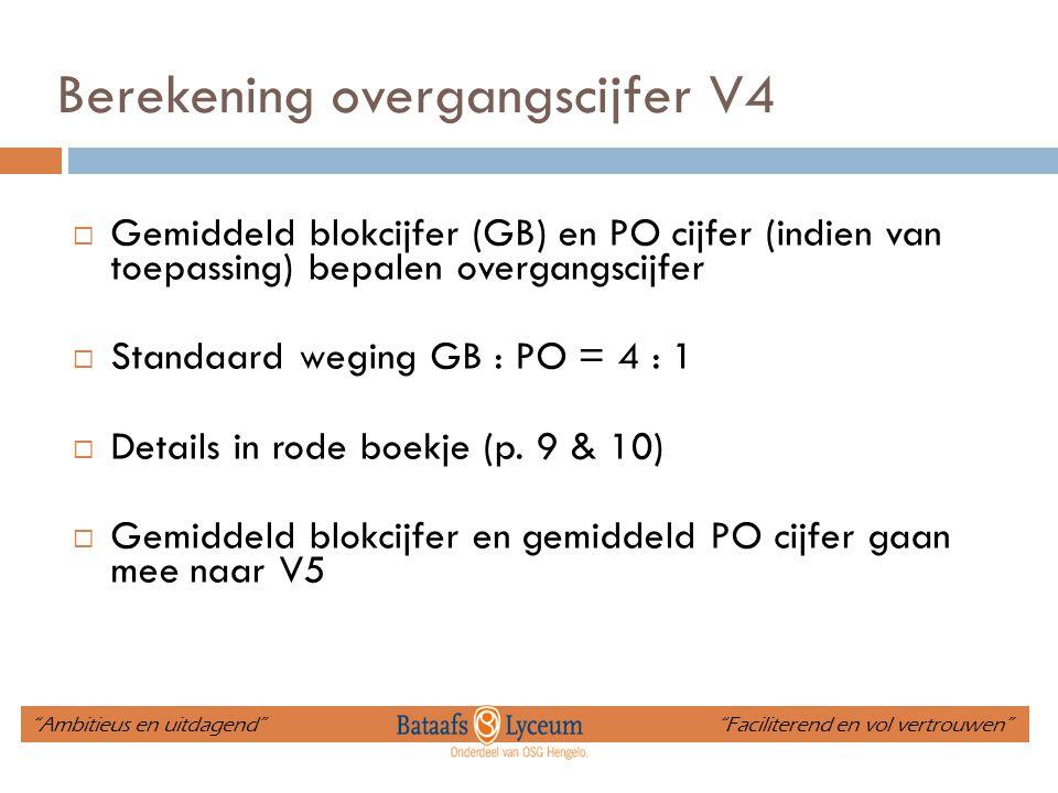 Berekening overgangscijfer V4  Gemiddeld blokcijfer (GB) en PO cijfer (indien van toepassing) bepalen overgangscijfer  Standaard weging GB : PO = 4 : 1  Details in rode boekje (p.