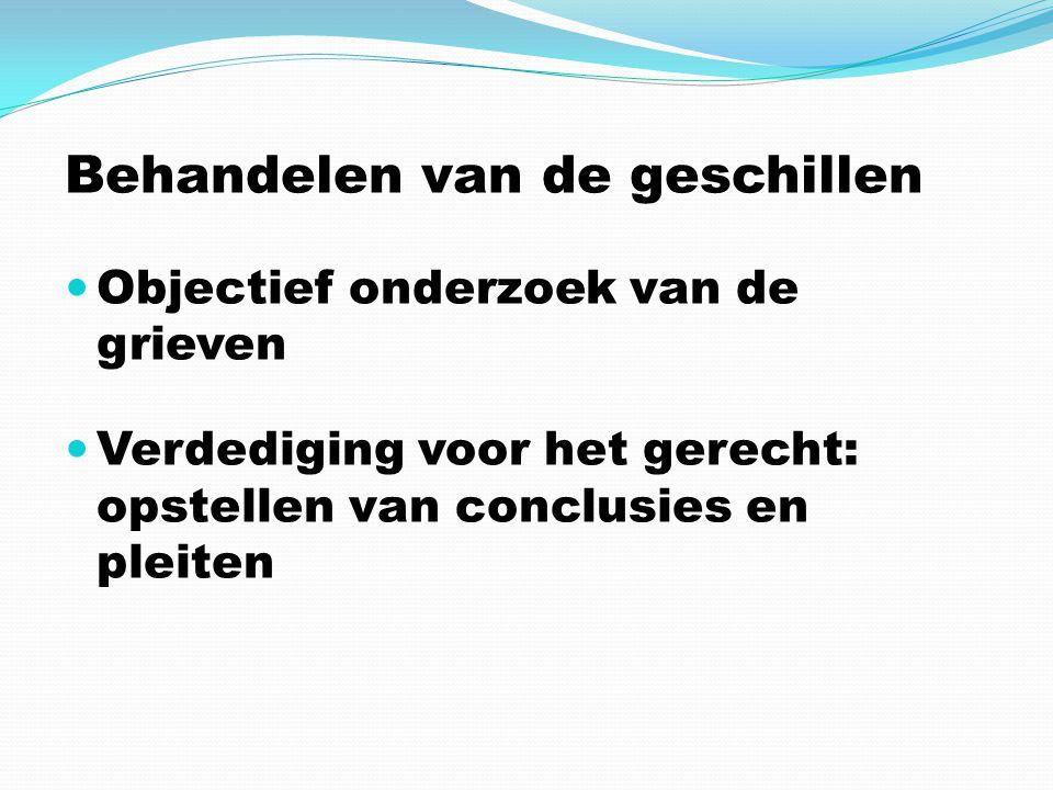 Behandelen van de geschillen Objectief onderzoek van de grieven Verdediging voor het gerecht: opstellen van conclusies en pleiten