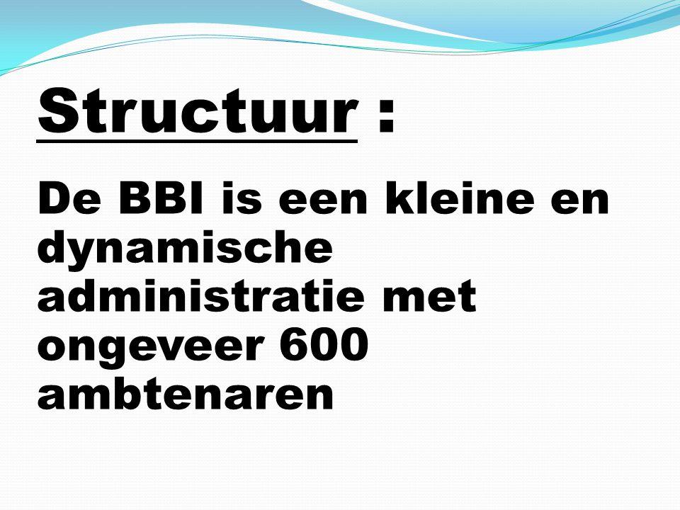 Structuur : De BBI is een kleine en dynamische administratie met ongeveer 600 ambtenaren