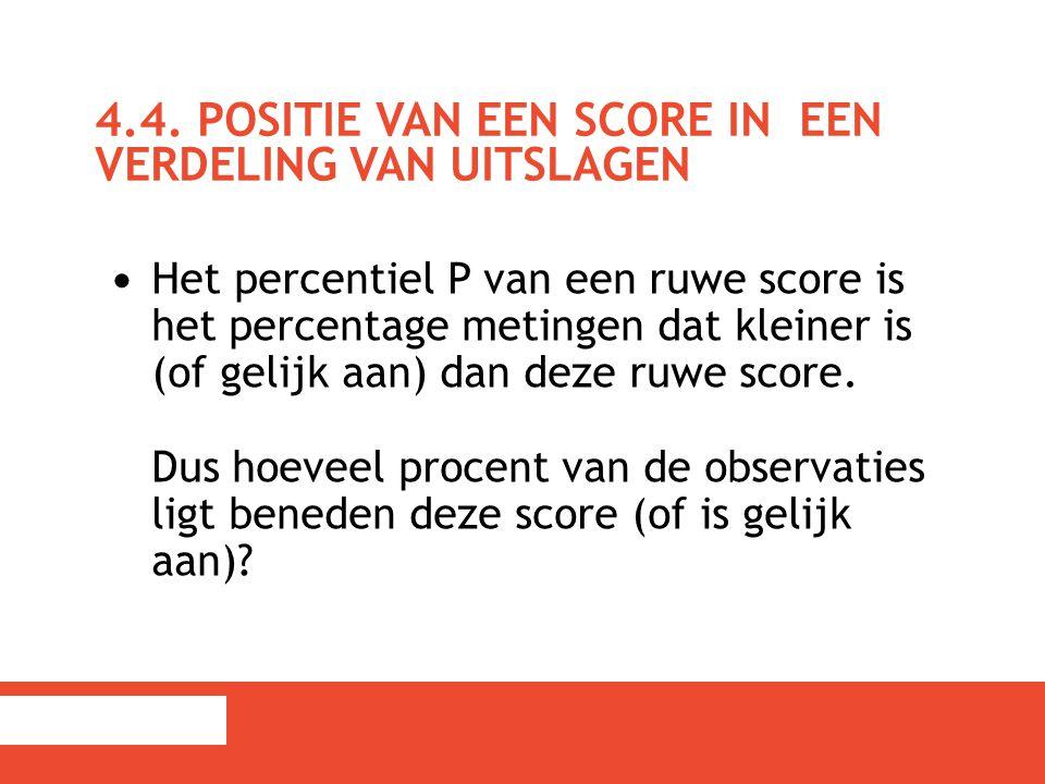 4.4. POSITIE VAN EEN SCORE IN EEN VERDELING VAN UITSLAGEN Het percentiel P van een ruwe score is het percentage metingen dat kleiner is (of gelijk aan