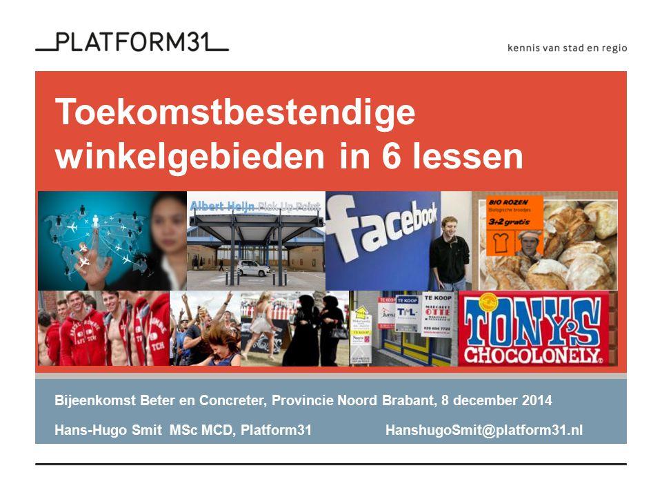 Toekomstbestendige winkelgebieden in 6 lessen Bijeenkomst Beter en Concreter, Provincie Noord Brabant, 8 december 2014 Hans-Hugo Smit MSc MCD, Platform31HanshugoSmit@platform31.nl
