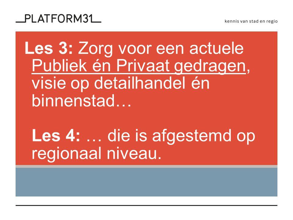 Les 3: Zorg voor een actuele Publiek én Privaat gedragen, visie op detailhandel én binnenstad… Les 4: … die is afgestemd op regionaal niveau.