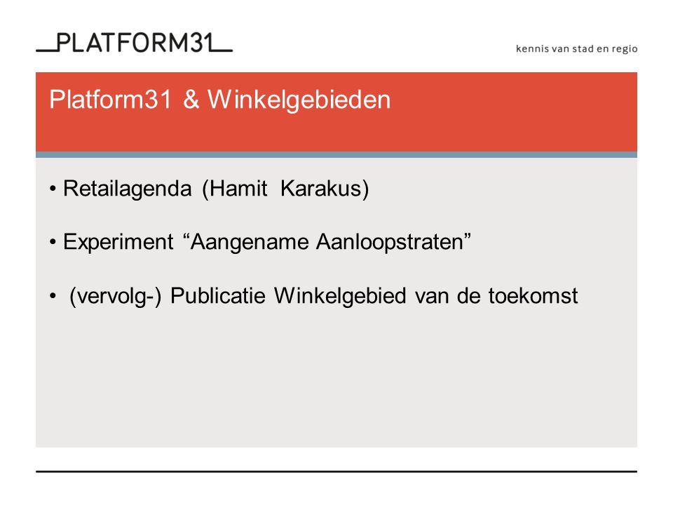 Platform31 & Winkelgebieden Retailagenda (Hamit Karakus) Experiment Aangename Aanloopstraten (vervolg-) Publicatie Winkelgebied van de toekomst