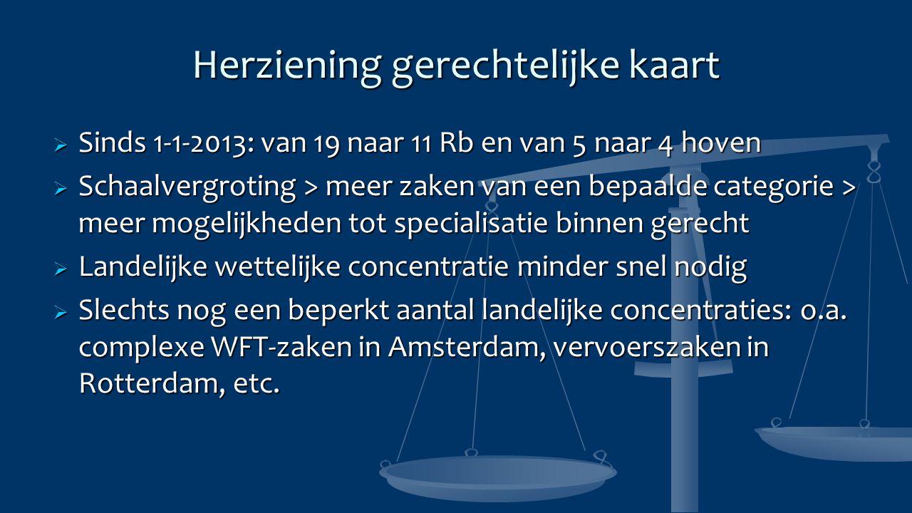 Herziening gerechtelijke kaart  Sinds 1-1-2013: van 19 naar 11 Rb en van 5 naar 4 hoven  Schaalvergroting > meer zaken van een bepaalde categorie >