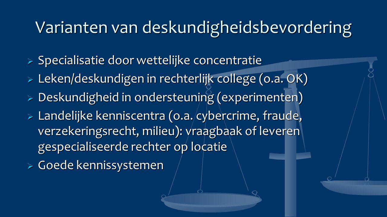 Varianten van deskundigheidsbevordering  Specialisatie door wettelijke concentratie  Leken/deskundigen in rechterlijk college (o.a. OK)  Deskundigh