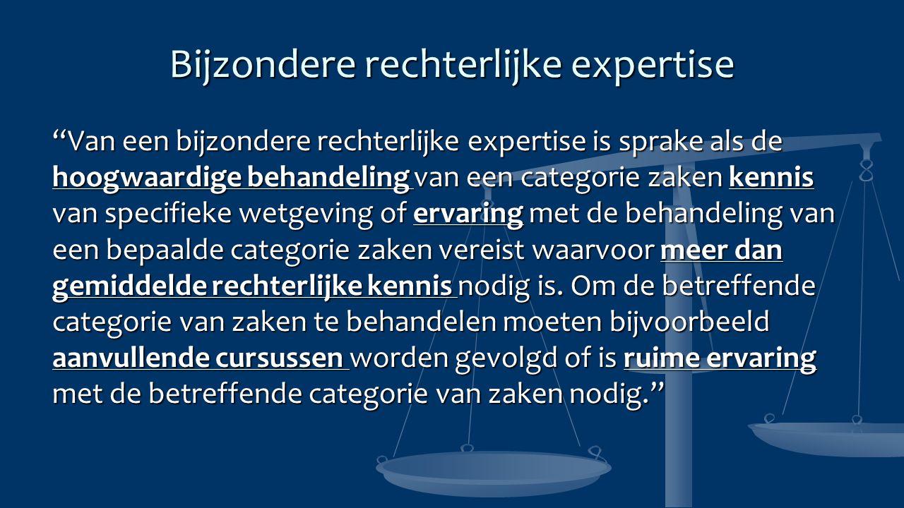 """Bijzondere rechterlijke expertise """"Van een bijzondere rechterlijke expertise is sprake als de hoogwaardige behandeling van een categorie zaken kennis"""