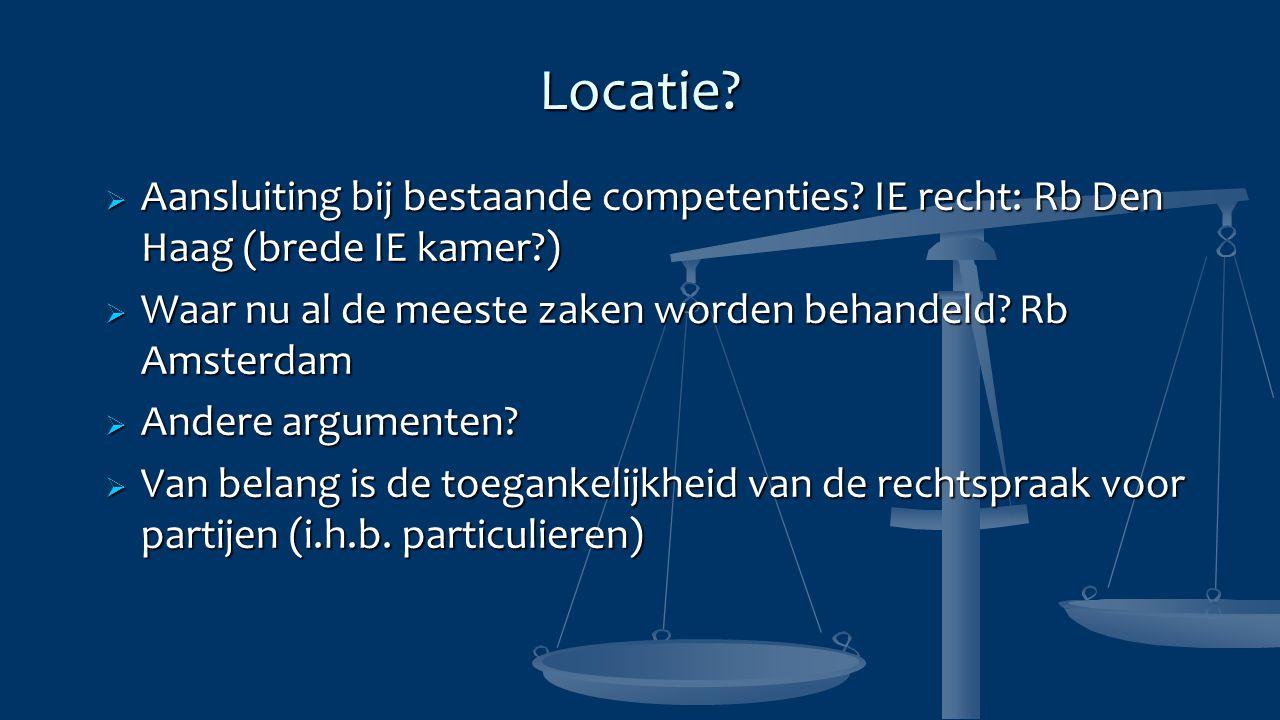 Locatie?  Aansluiting bij bestaande competenties? IE recht: Rb Den Haag (brede IE kamer?)  Waar nu al de meeste zaken worden behandeld? Rb Amsterdam