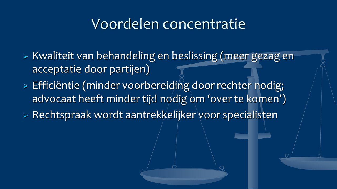 Voordelen concentratie  Kwaliteit van behandeling en beslissing (meer gezag en acceptatie door partijen)  Efficiëntie (minder voorbereiding door rechter nodig; advocaat heeft minder tijd nodig om 'over te komen')  Rechtspraak wordt aantrekkelijker voor specialisten