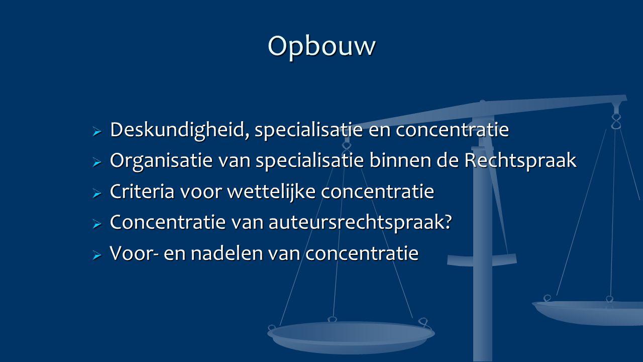 Opbouw  Deskundigheid, specialisatie en concentratie  Organisatie van specialisatie binnen de Rechtspraak  Criteria voor wettelijke concentratie  Concentratie van auteursrechtspraak.