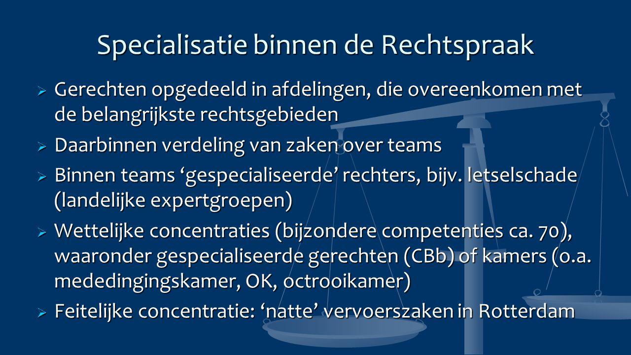 Specialisatie binnen de Rechtspraak  Gerechten opgedeeld in afdelingen, die overeenkomen met de belangrijkste rechtsgebieden  Daarbinnen verdeling van zaken over teams  Binnen teams 'gespecialiseerde' rechters, bijv.