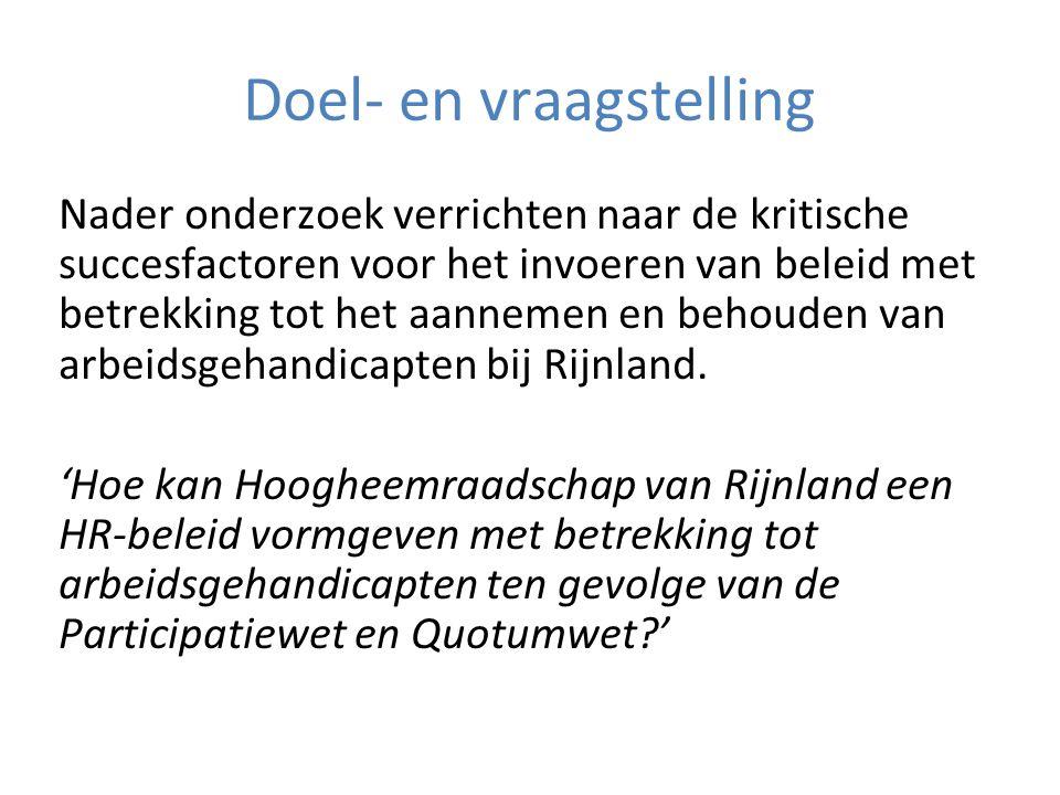 Doel- en vraagstelling Nader onderzoek verrichten naar de kritische succesfactoren voor het invoeren van beleid met betrekking tot het aannemen en behouden van arbeidsgehandicapten bij Rijnland.