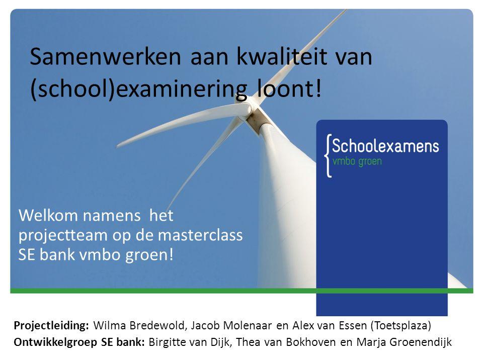 Samenwerken aan kwaliteit van (school)examinering loont! Welkom namens het projectteam op de masterclass SE bank vmbo groen! Projectleiding: Wilma Bre