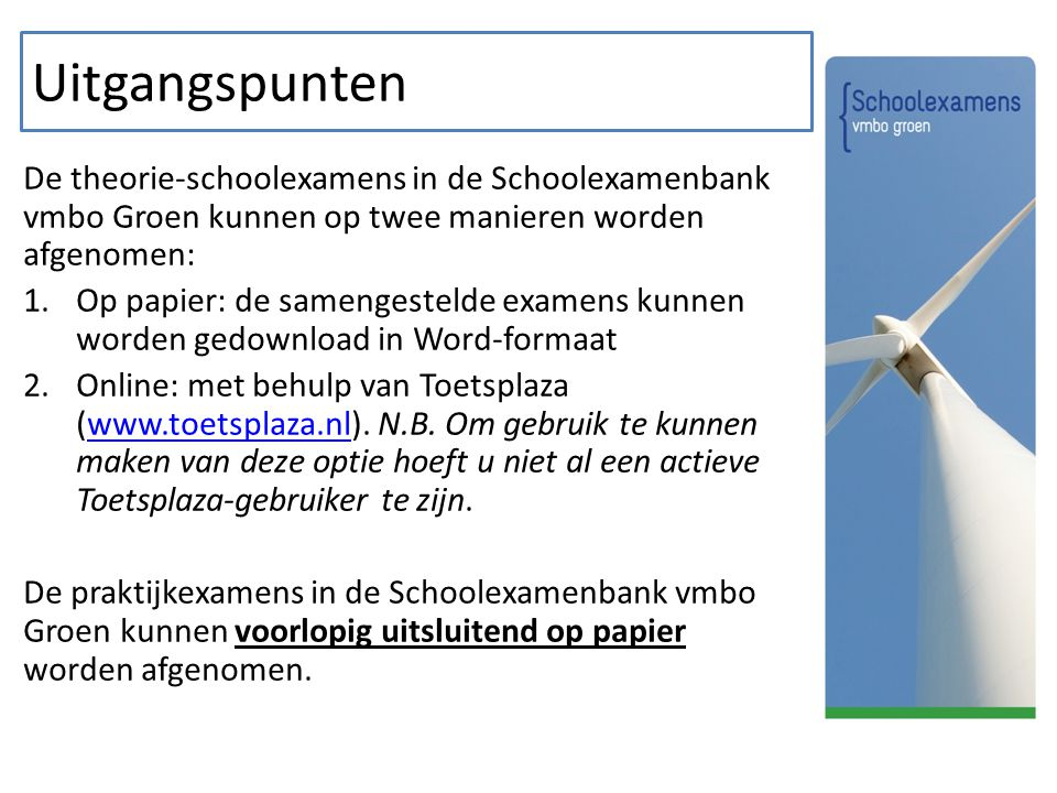 Uitgangspunten De theorie-schoolexamens in de Schoolexamenbank vmbo Groen kunnen op twee manieren worden afgenomen: 1.Op papier: de samengestelde examens kunnen worden gedownload in Word-formaat 2.Online: met behulp van Toetsplaza (www.toetsplaza.nl).