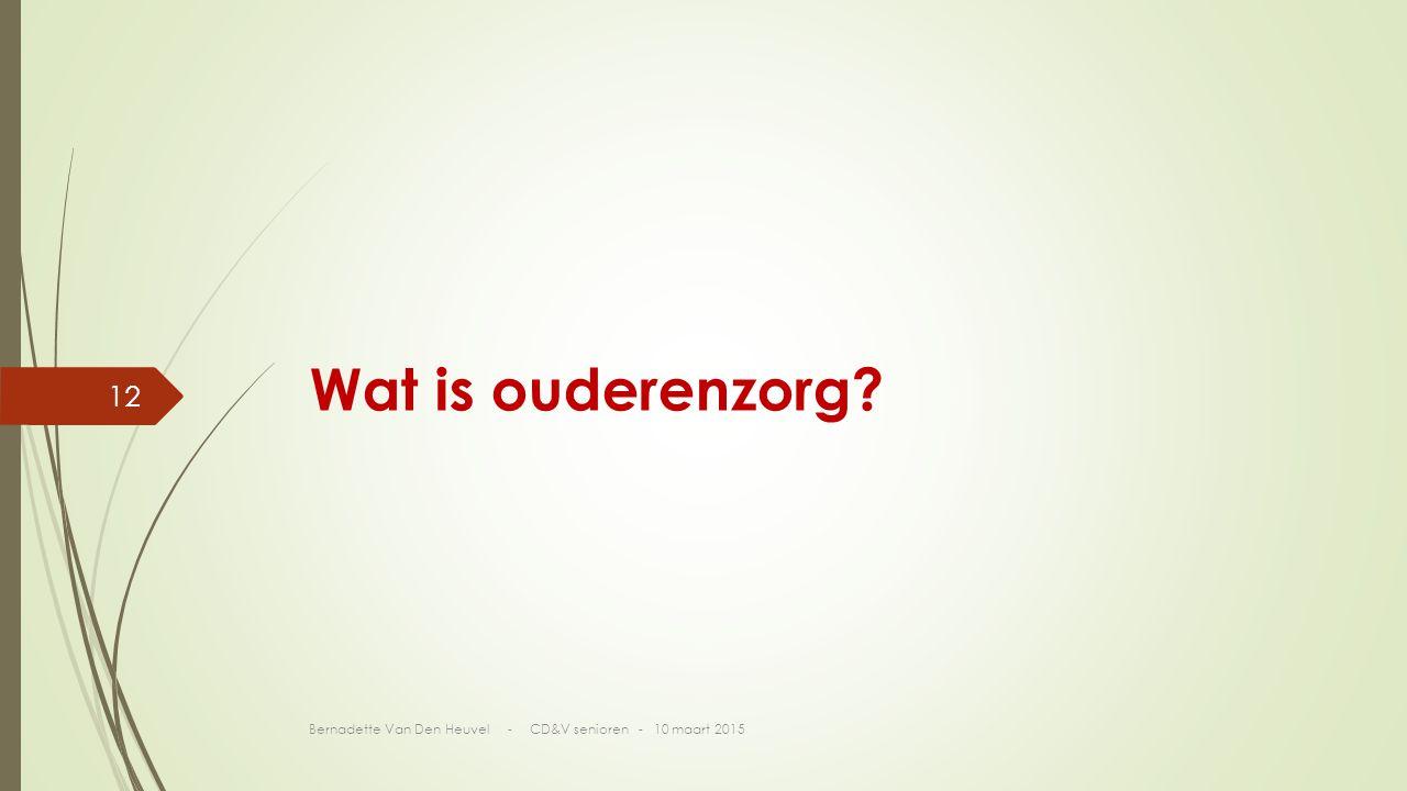 Wat is ouderenzorg? Bernadette Van Den Heuvel - CD&V senioren - 10 maart 2015 12