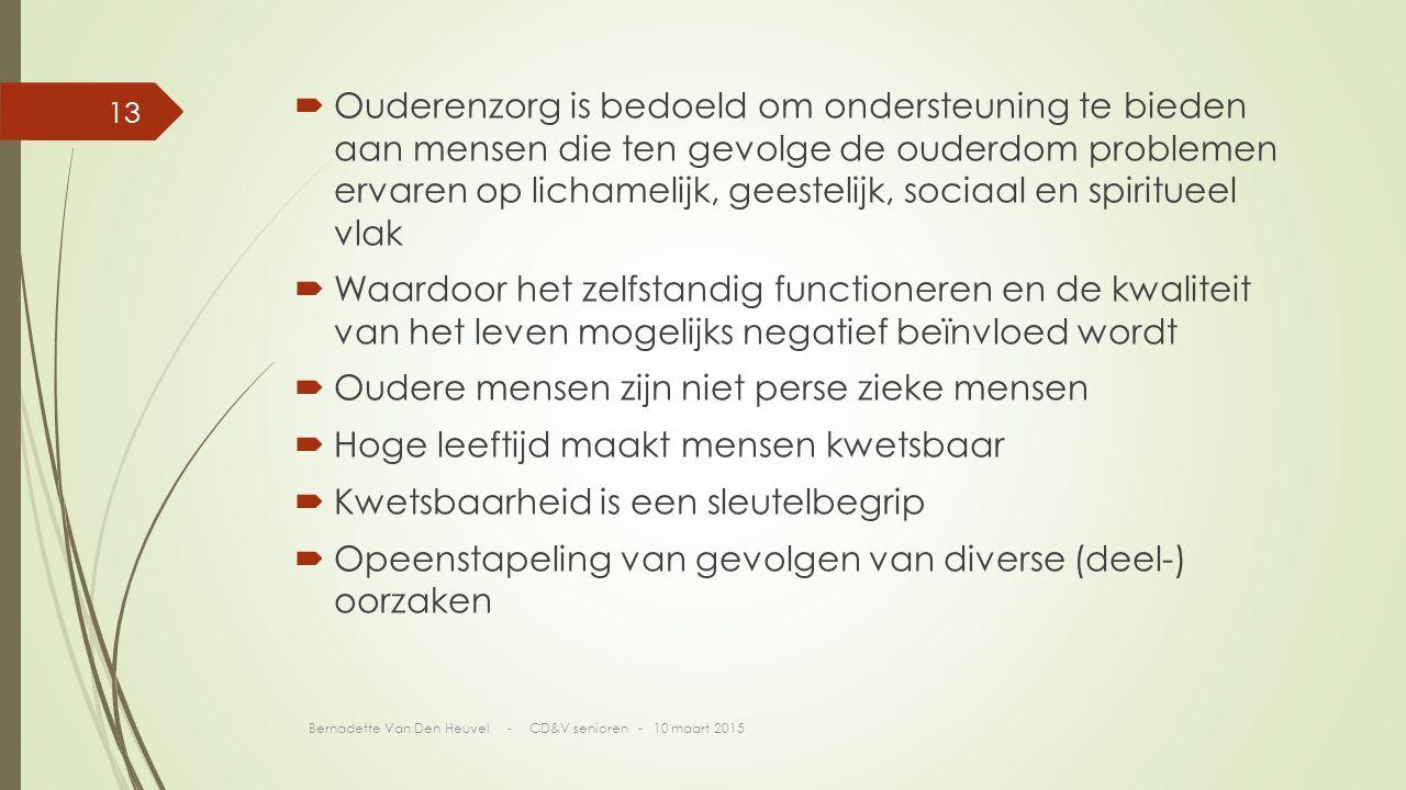  Ouderenzorg is bedoeld om ondersteuning te bieden aan mensen die ten gevolge de ouderdom problemen ervaren op lichamelijk, geestelijk, sociaal en spiritueel vlak  Waardoor het zelfstandig functioneren en de kwaliteit van het leven mogelijks negatief beïnvloed wordt  Oudere mensen zijn niet perse zieke mensen  Hoge leeftijd maakt mensen kwetsbaar  Kwetsbaarheid is een sleutelbegrip  Opeenstapeling van gevolgen van diverse (deel-) oorzaken Bernadette Van Den Heuvel - CD&V senioren - 10 maart 2015 13