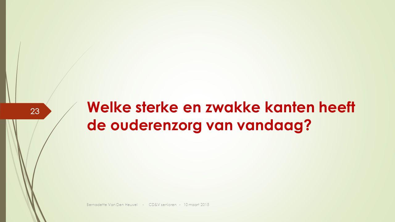 Bernadette Van Den Heuvel - CD&V senioren - 10 maart 2015 23 Welke sterke en zwakke kanten heeft de ouderenzorg van vandaag?