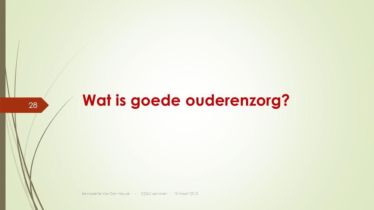 Wat is goede ouderenzorg? Bernadette Van Den Heuvel - CD&V senioren - 10 maart 2015 28