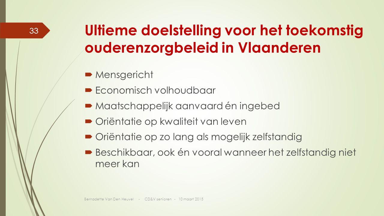 Ultieme doelstelling voor het toekomstig ouderenzorgbeleid in Vlaanderen  Mensgericht  Economisch volhoudbaar  Maatschappelijk aanvaard én ingebed  Oriëntatie op kwaliteit van leven  Oriëntatie op zo lang als mogelijk zelfstandig  Beschikbaar, ook én vooral wanneer het zelfstandig niet meer kan Bernadette Van Den Heuvel - CD&V senioren - 10 maart 2015 33