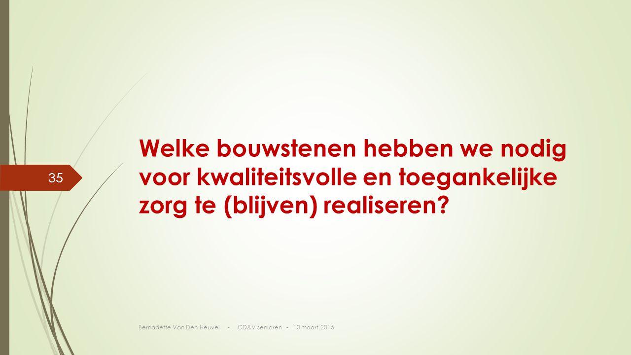 Bernadette Van Den Heuvel - CD&V senioren - 10 maart 2015 35 Welke bouwstenen hebben we nodig voor kwaliteitsvolle en toegankelijke zorg te (blijven) realiseren?