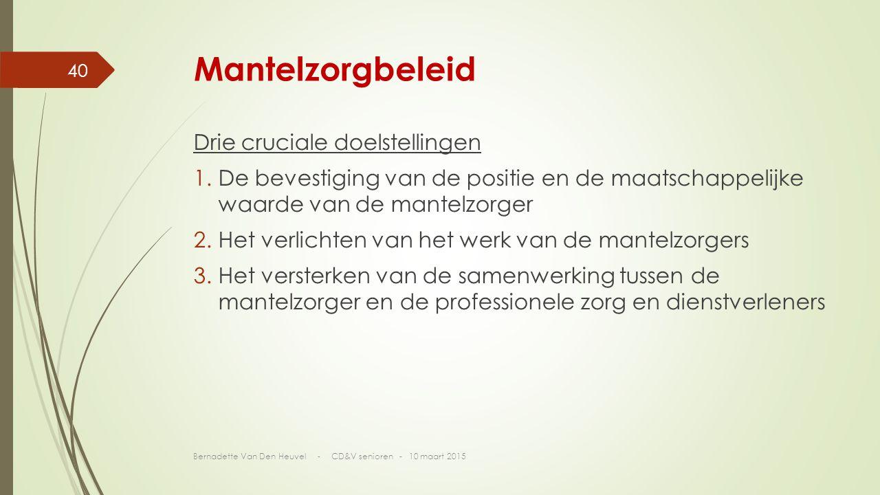 Mantelzorgbeleid Drie cruciale doelstellingen 1.De bevestiging van de positie en de maatschappelijke waarde van de mantelzorger 2.Het verlichten van het werk van de mantelzorgers 3.Het versterken van de samenwerking tussen de mantelzorger en de professionele zorg en dienstverleners Bernadette Van Den Heuvel - CD&V senioren - 10 maart 2015 40