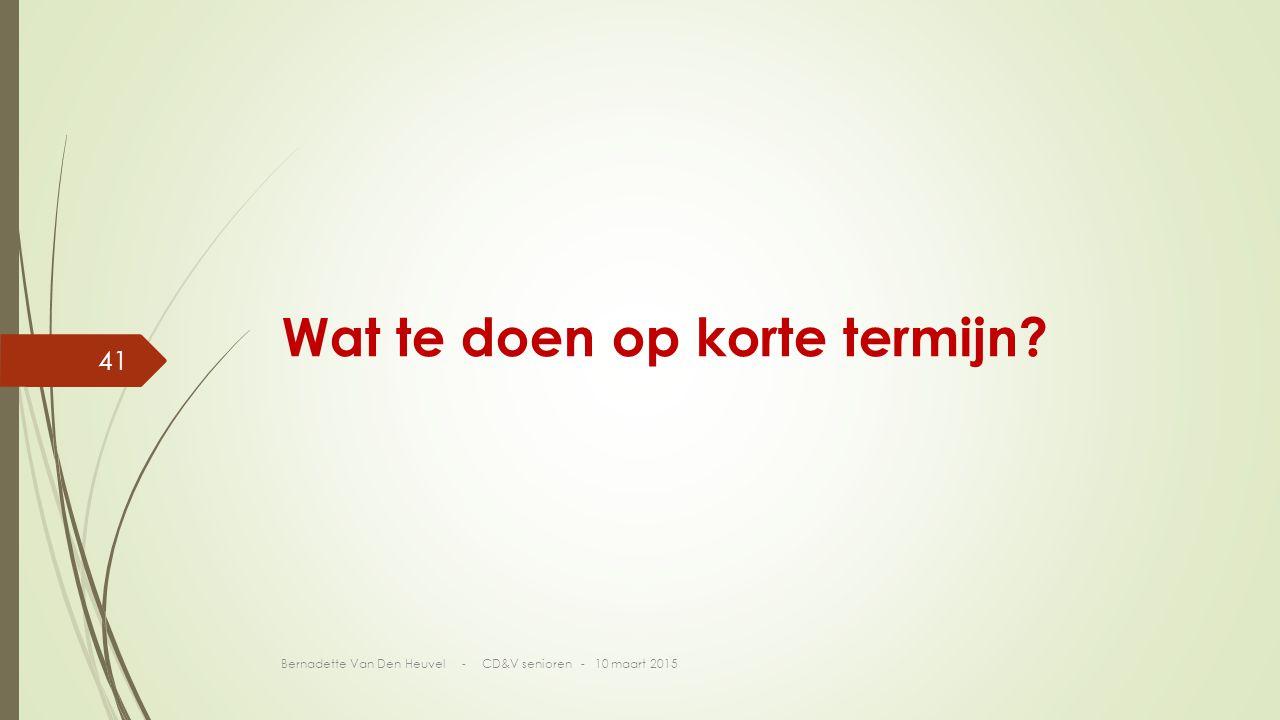 Wat te doen op korte termijn? Bernadette Van Den Heuvel - CD&V senioren - 10 maart 2015 41