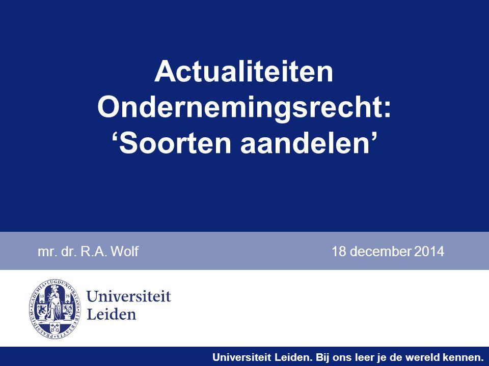 Universiteit Leiden. Bij ons leer je de wereld kennen. Actualiteiten Ondernemingsrecht: 'Soorten aandelen' mr. dr. R.A. Wolf18 december 2014