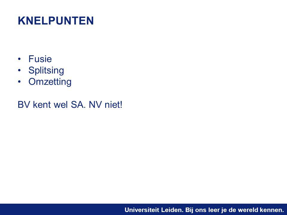 Universiteit Leiden. Bij ons leer je de wereld kennen. KNELPUNTEN Fusie Splitsing Omzetting BV kent wel SA. NV niet!