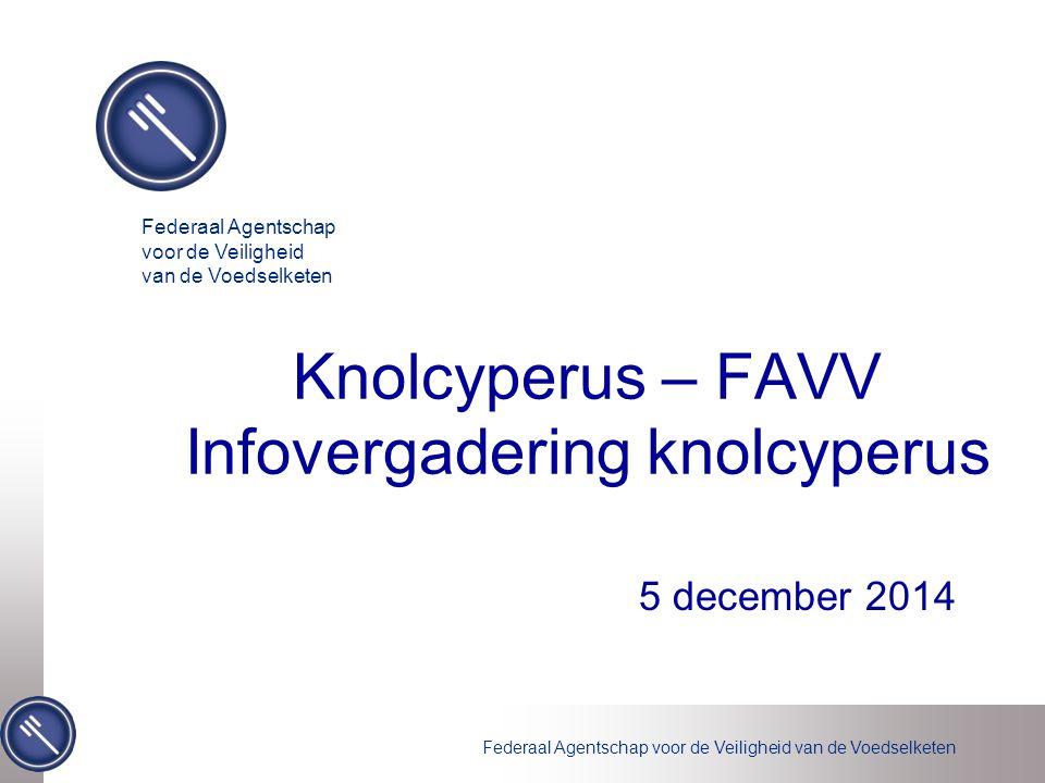 Federaal Agentschap voor de Veiligheid van de Voedselketen Knolcyperus – FAVV Infovergadering knolcyperus 5 december 2014 Federaal Agentschap voor de