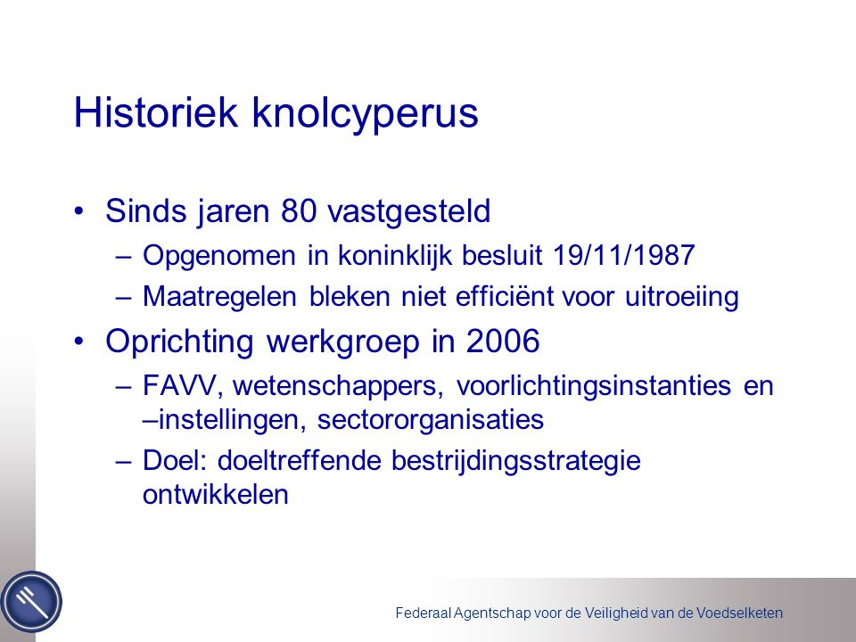 Federaal Agentschap voor de Veiligheid van de Voedselketen Historiek knolcyperus Sinds jaren 80 vastgesteld –Opgenomen in koninklijk besluit 19/11/198