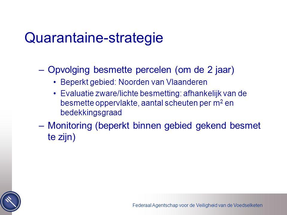 Federaal Agentschap voor de Veiligheid van de Voedselketen Quarantaine-strategie –Opvolging besmette percelen (om de 2 jaar) Beperkt gebied: Noorden v